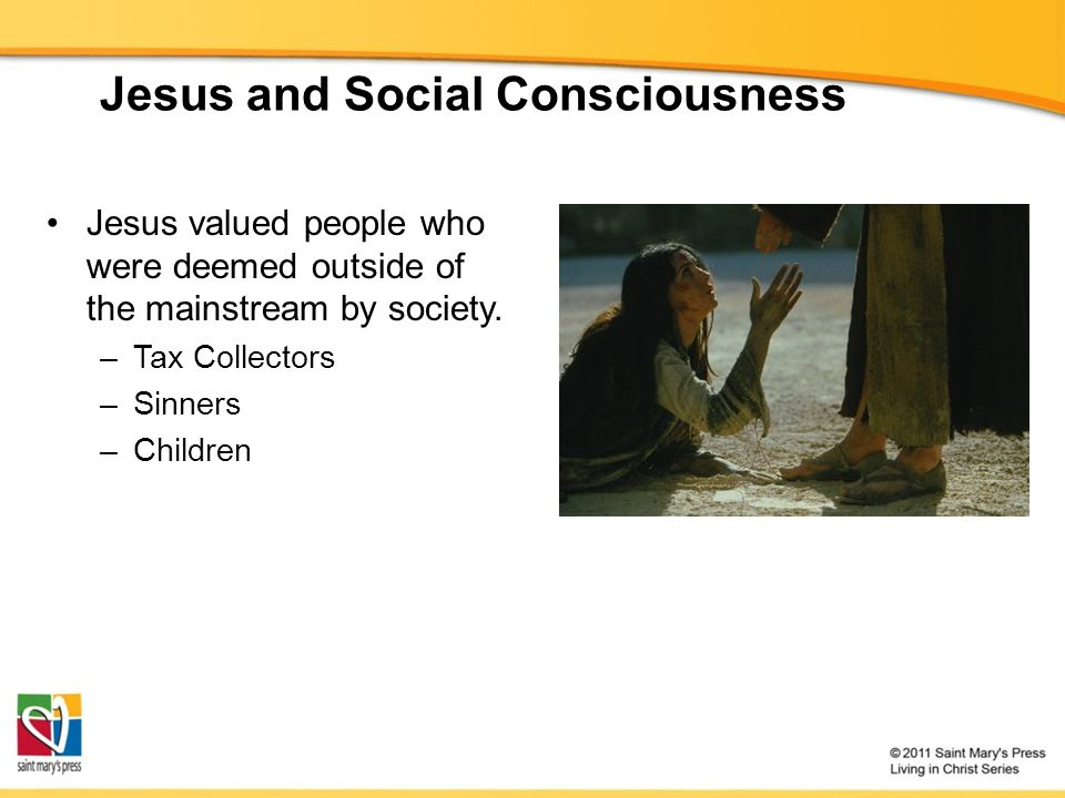 Jesus and Social Consciousness Jesus valued people who were deemed outside of the mainstream by society.