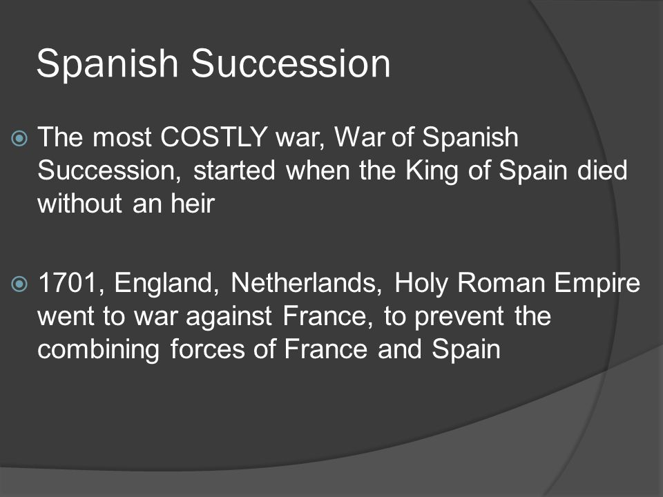 Spanish Succession  The most COSTLY war, War of Spanish Succession, started when the King of Spain died without an heir  1701, England, Netherlands,