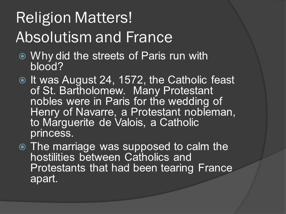 Religion Matters! Absolutism and France  Why did the streets of Paris run with blood?  It was August 24, 1572, the Catholic feast of St. Bartholomew