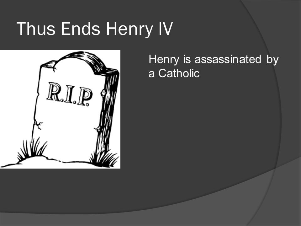 Thus Ends Henry IV Henry is assassinated by a Catholic