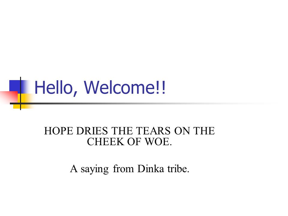 Hello, Welcome!! HOPE DRIES THE TEARS ON THE CHEEK OF WOE. A saying from Dinka tribe.