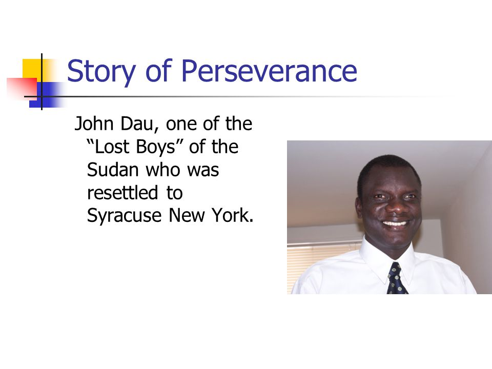 Story of Perseverance John Dau, one of the Lost Boys of the Sudan who was resettled to Syracuse New York.
