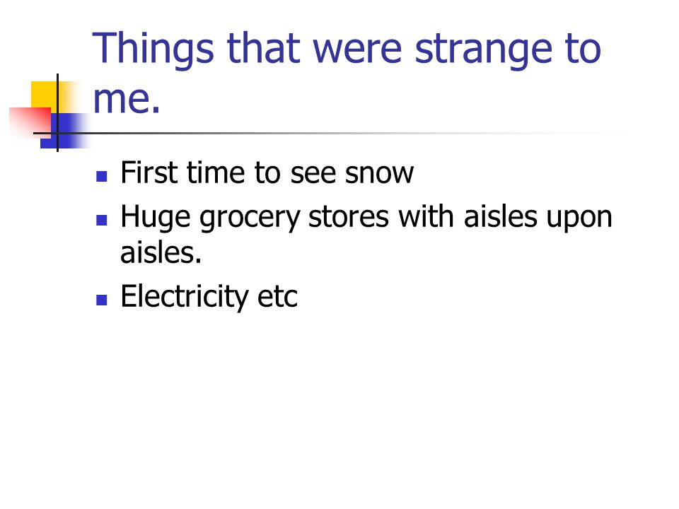 Things that were strange to me. First time to see snow Huge grocery stores with aisles upon aisles.