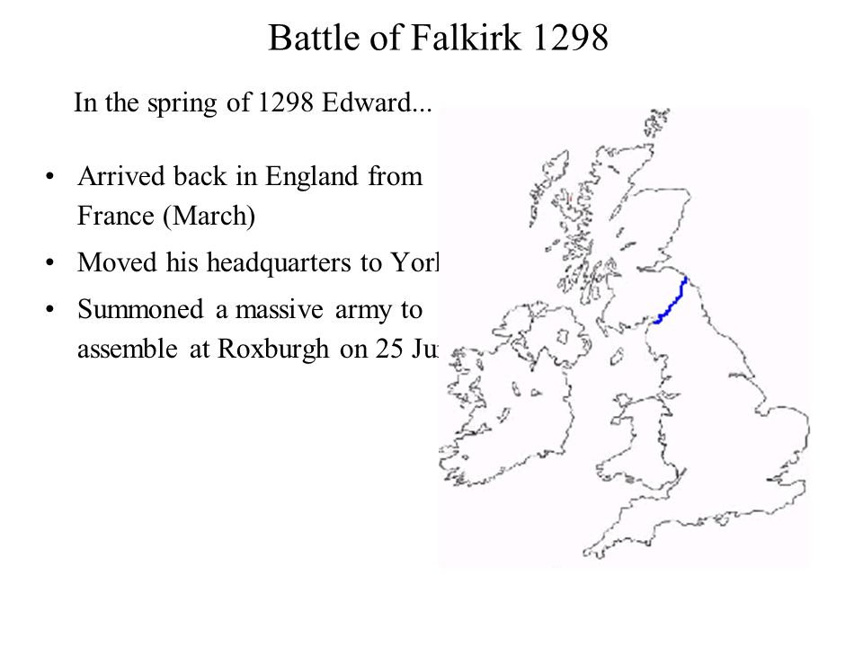 Battle of Falkirk 1298 Arrived back in England from France (March) Moved his headquarters to York Summoned a massive army to assemble at Roxburgh on 2