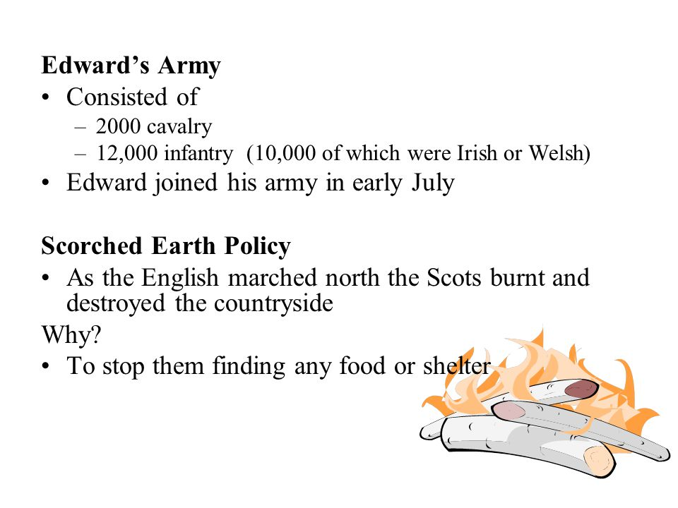 Edward's Army Consisted of –2000 cavalry –12,000 infantry (10,000 of which were Irish or Welsh) Edward joined his army in early July Scorched Earth Po