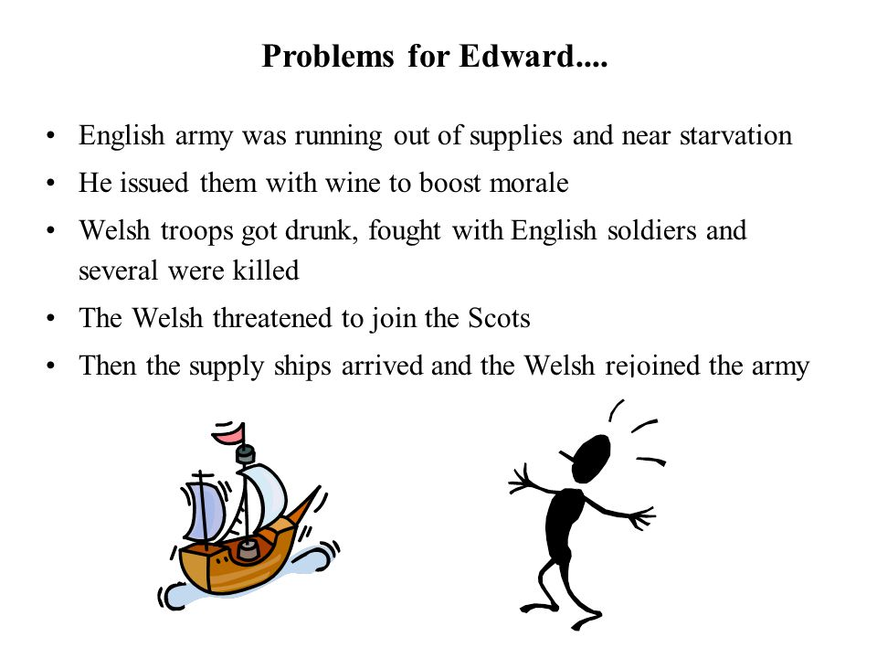 English army was running out of supplies and near starvation He issued them with wine to boost morale Welsh troops got drunk, fought with English sold