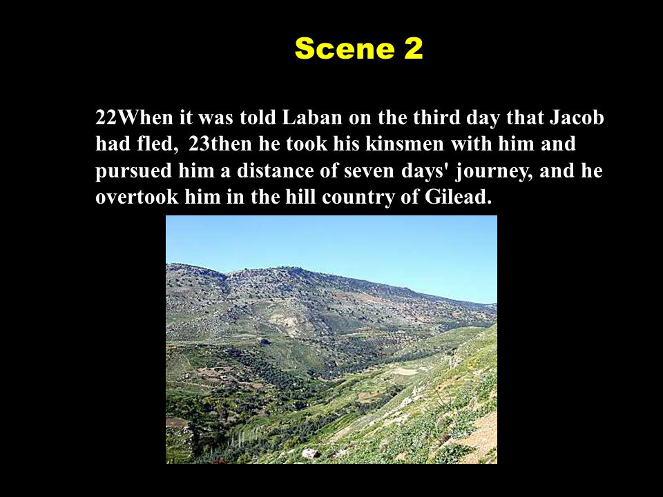 24God came to Laban the Aramean in a dream of the night and said to him, Be careful that you do not speak to Jacob either good or bad. 25Laban caught up with Jacob.