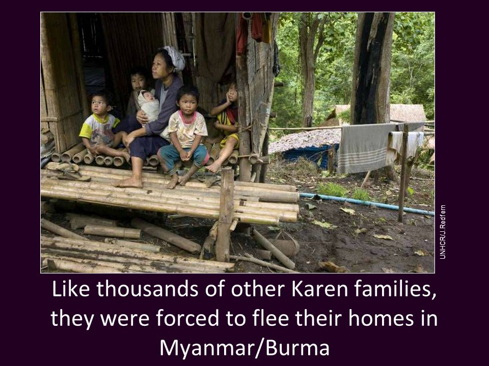 Like thousands of other Karen families, they were forced to flee their homes in Myanmar/Burma UNHCR/J.Redfern