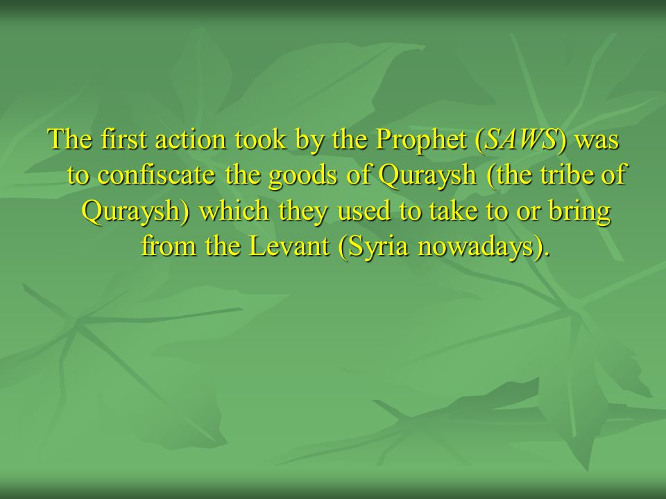 The first action took by the Prophet (SAWS) was to confiscate the goods of Quraysh (the tribe of Quraysh) which they used to take to or bring from the
