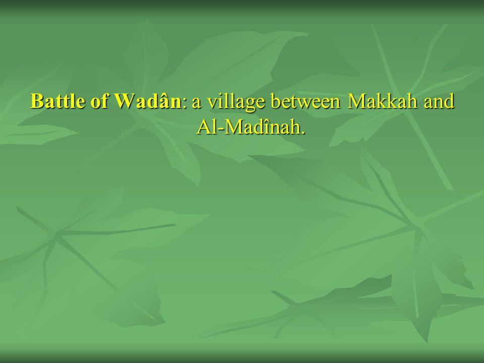 Battle of Wadân: a village between Makkah and Al-Madînah.