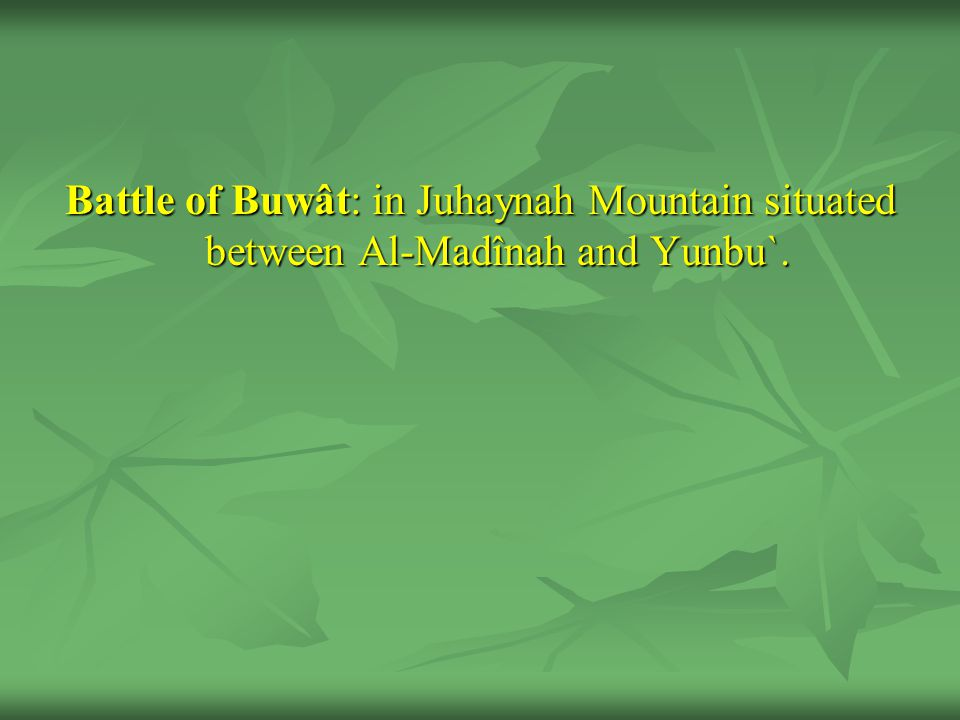 Battle of Buwât: in Juhaynah Mountain situated between Al-Madînah and Yunbu`.