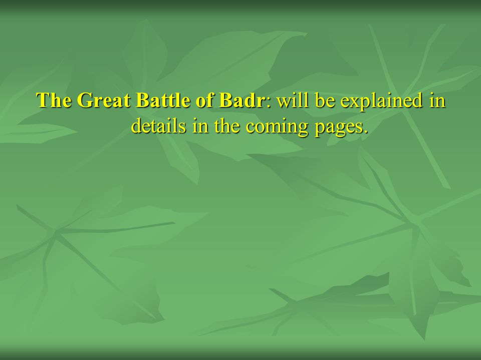 The Great Battle of Badr: will be explained in details in the coming pages.