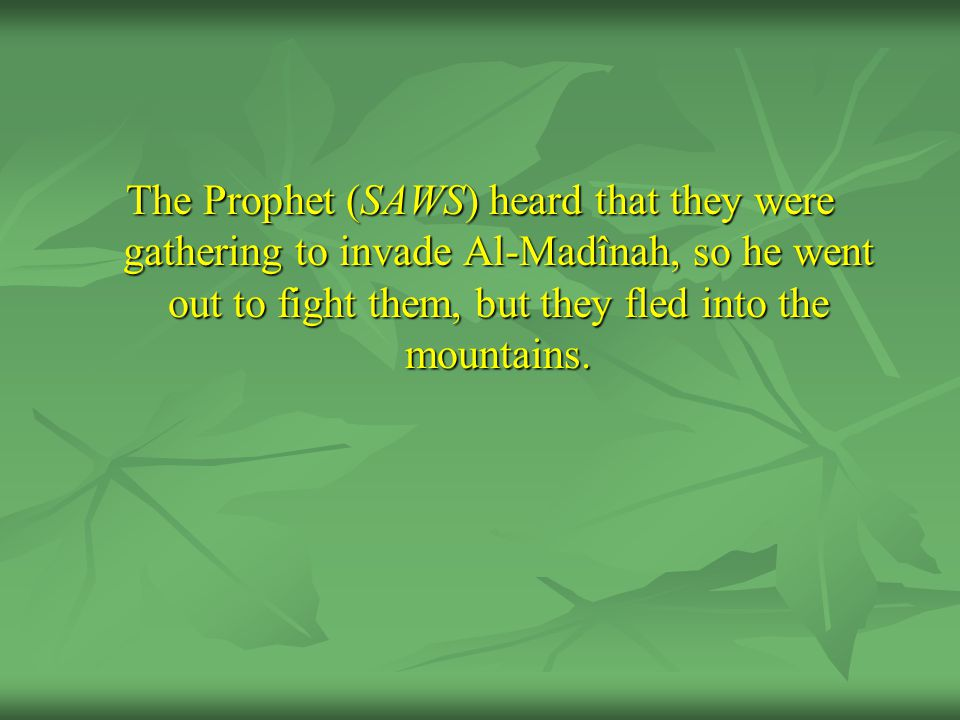 The Prophet (SAWS) heard that they were gathering to invade Al-Madînah, so he went out to fight them, but they fled into the mountains.