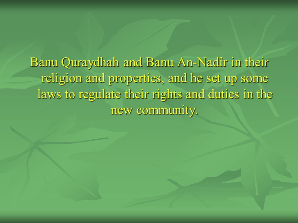 Banu Quraydhah and Banu An-Nadîr in their religion and properties, and he set up some laws to regulate their rights and duties in the new community.