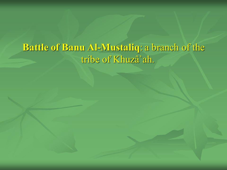 Battle of Banu Al-Mustaliq: a branch of the tribe of Khuzâ`ah.