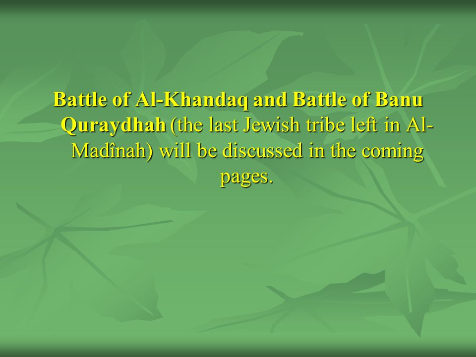 Battle of Al-Khandaq and Battle of Banu Quraydhah (the last Jewish tribe left in Al- Madînah) will be discussed in the coming pages.