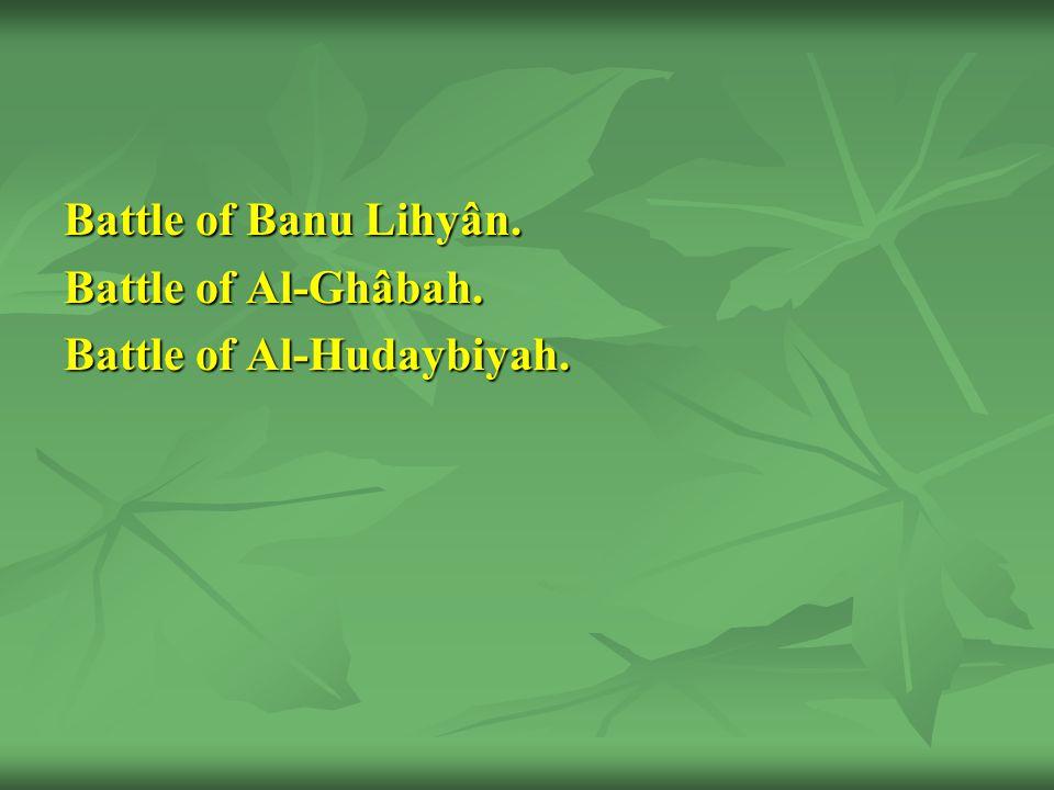 Battle of Banu Lihyân. Battle of Al-Ghâbah. Battle of Al-Hudaybiyah.
