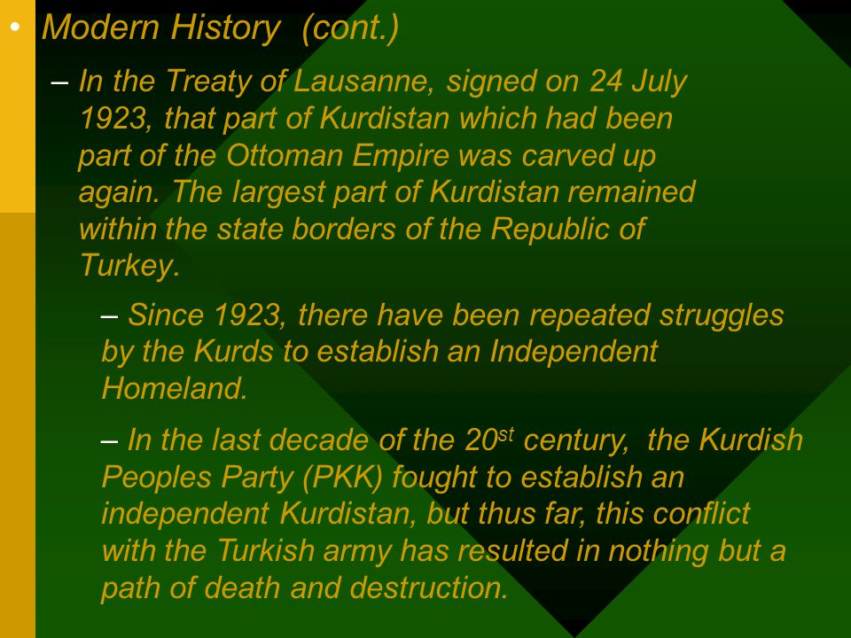 Modern History (cont.) –In the Treaty of Lausanne, signed on 24 July 1923, that part of Kurdistan which had been part of the Ottoman Empire was carved up again.
