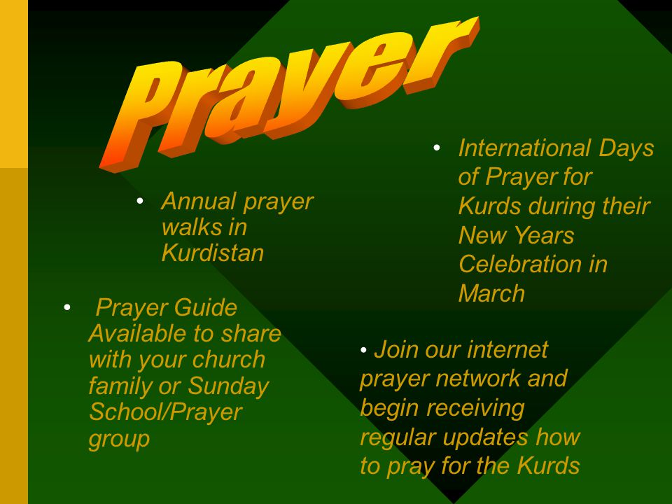 Annual prayer walks in Kurdistan Join our internet prayer network and begin receiving regular updates how to pray for the Kurds Prayer Guide Available to share with your church family or Sunday School/Prayer group International Days of Prayer for Kurds during their New Years Celebration in March