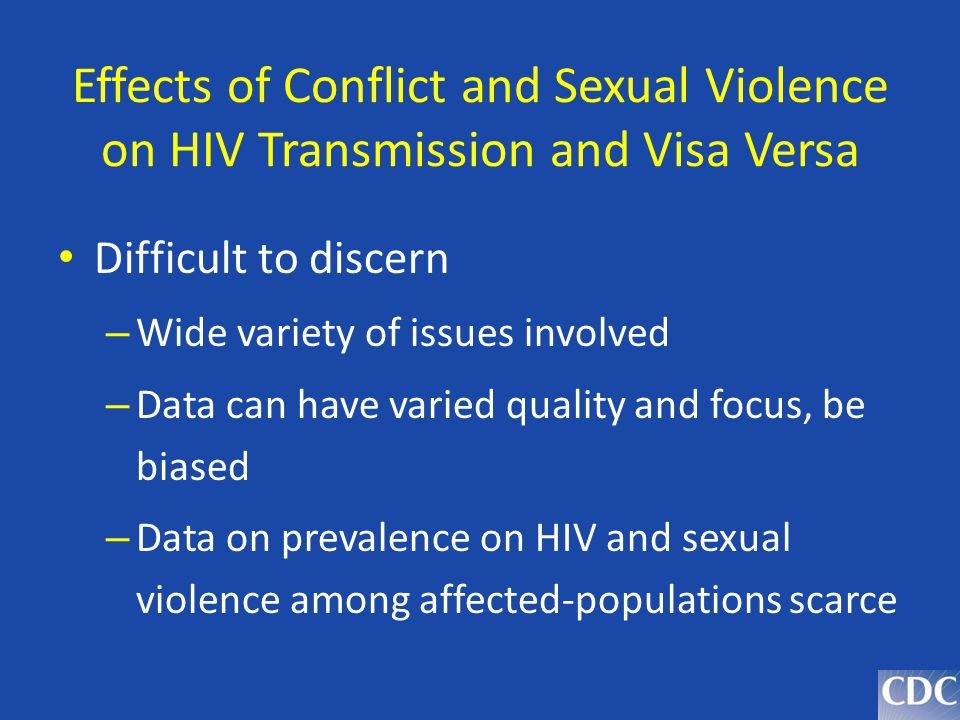 Effects of Conflict and Sexual Violence on HIV Transmission and Visa Versa Difficult to discern – Wide variety of issues involved – Data can have vari