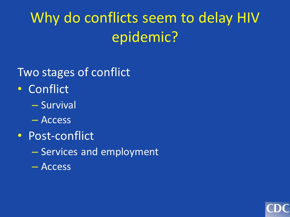 Why do conflicts seem to delay HIV epidemic? Two stages of conflict Conflict – Survival – Access Post-conflict – Services and employment – Access
