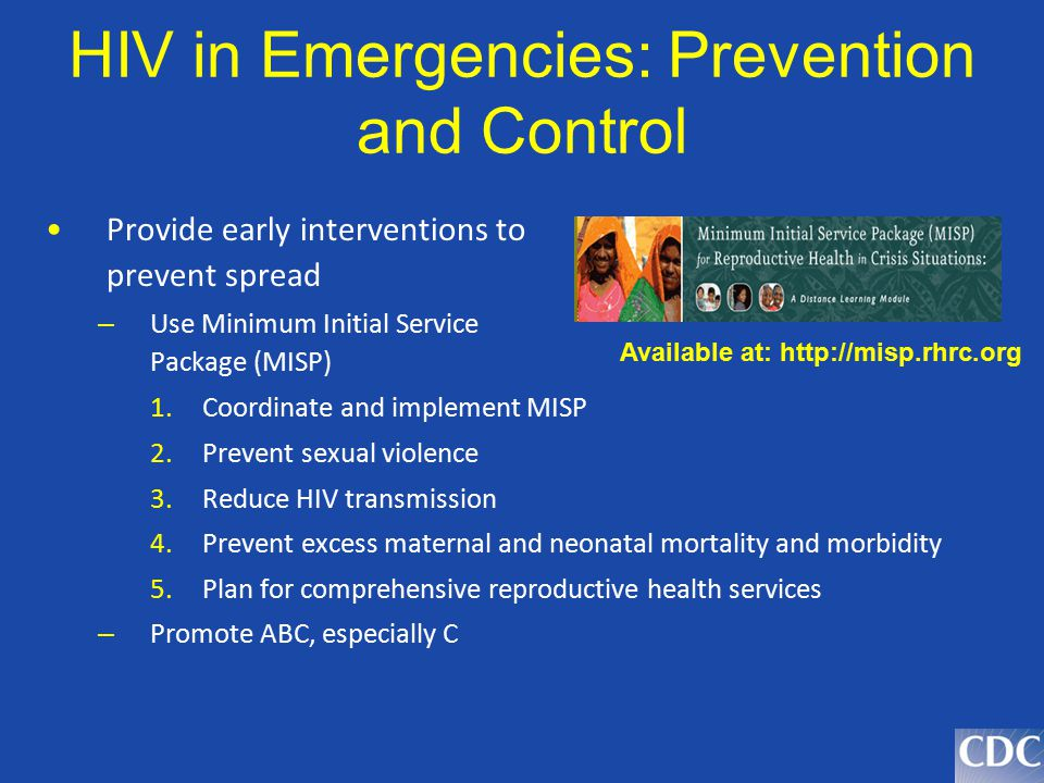 HIV in Emergencies: Prevention and Control Provide early interventions to prevent spread – Use Minimum Initial Service Package (MISP) 1.Coordinate and