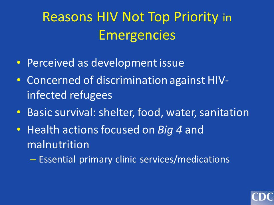 Reasons HIV Not Top Priority in Emergencies Perceived as development issue Concerned of discrimination against HIV- infected refugees Basic survival: