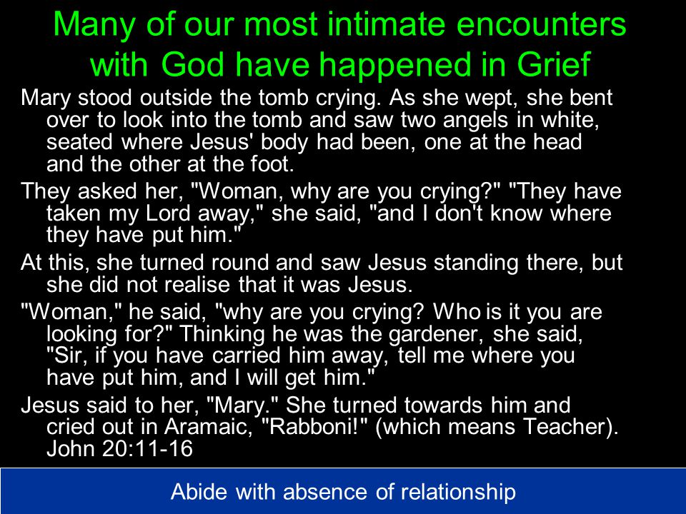 Many of our most intimate encounters with God have happened in Grief Mary stood outside the tomb crying.