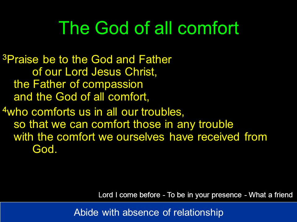 The God of all comfort 3 Praise be to the God and Father of our Lord Jesus Christ, the Father of compassion and the God of all comfort, 4 who comforts