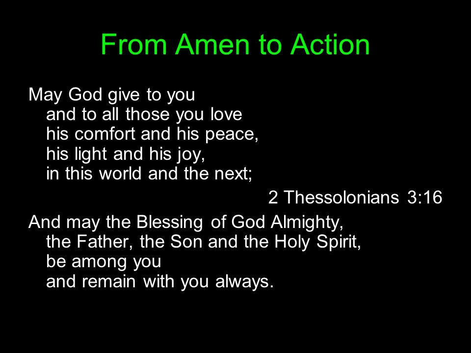 From Amen to Action May God give to you and to all those you love his comfort and his peace, his light and his joy, in this world and the next; 2 Thes