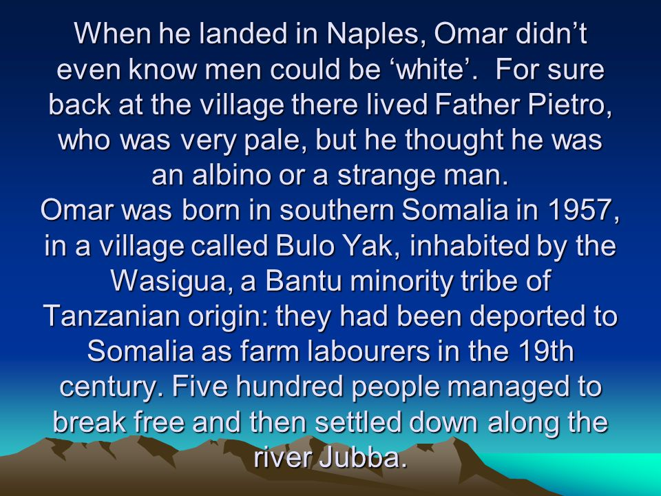 That's where Omar was born, the son of the tribal chief Mohamud Giama.