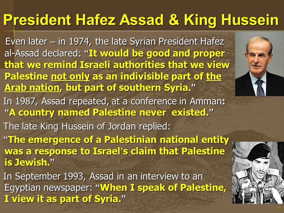 10 President Hafez Assad & King Hussein Even later – in 1974, the late Syrian President Hafez al-Assad declared: It would be good and proper that we remind Israeli authorities that we view Palestine not only as an indivisible part of the Arab nation, but part of southern Syria.