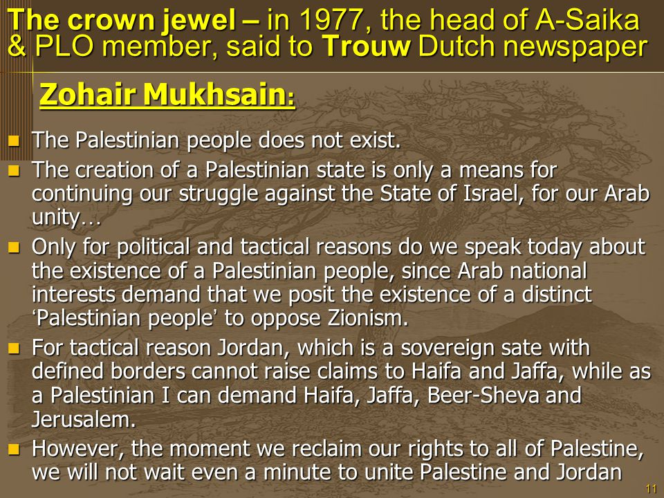 11 The crown jewel – in 1977, the head of A-Saika & PLO member, said to Trouw Dutch newspaper Zohair Mukhsain : Zohair Mukhsain : The Palestinian people does not exist.