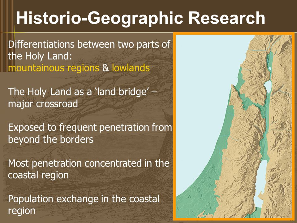 17 Historio-Geographic Research Differentiations between two parts of the Holy Land: mountainous regions & lowlands The Holy Land as a 'land bridge' – major crossroad Exposed to frequent penetration from beyond the borders Most penetration concentrated in the coastal region Population exchange in the coastal region
