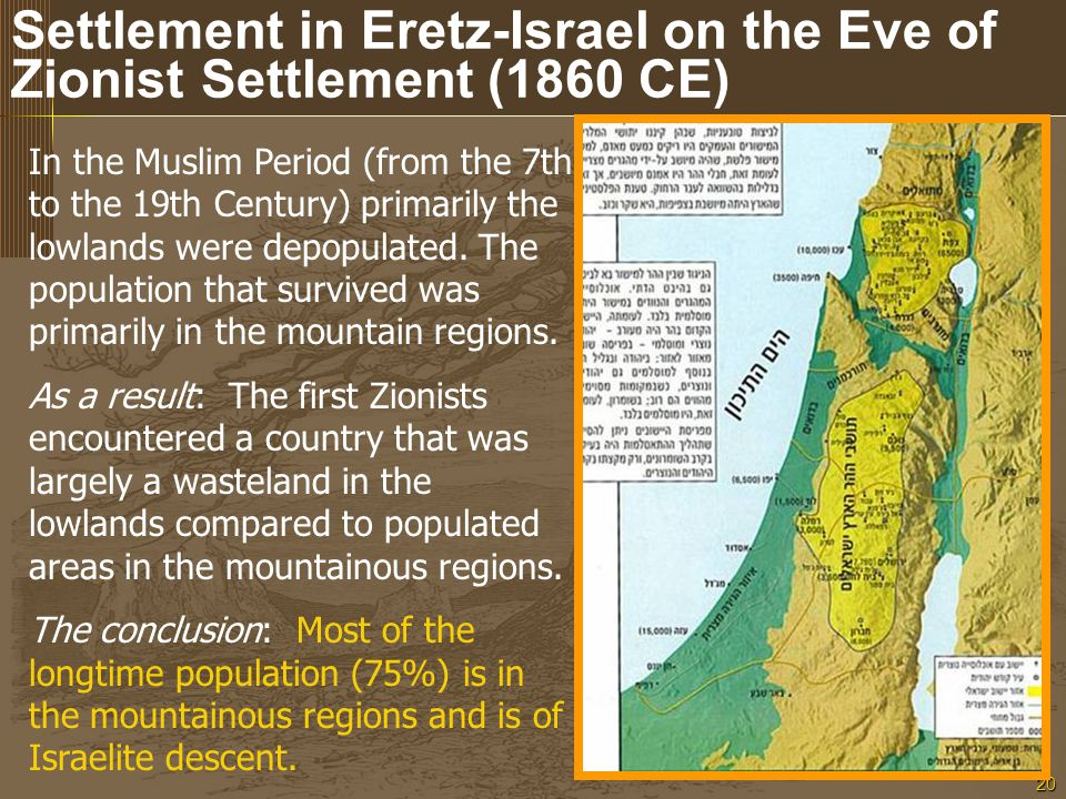 20 Settlement in Eretz-Israel on the Eve of Zionist Settlement (1860 CE) In the Muslim Period (from the 7th to the 19th Century) primarily the lowlands were depopulated.