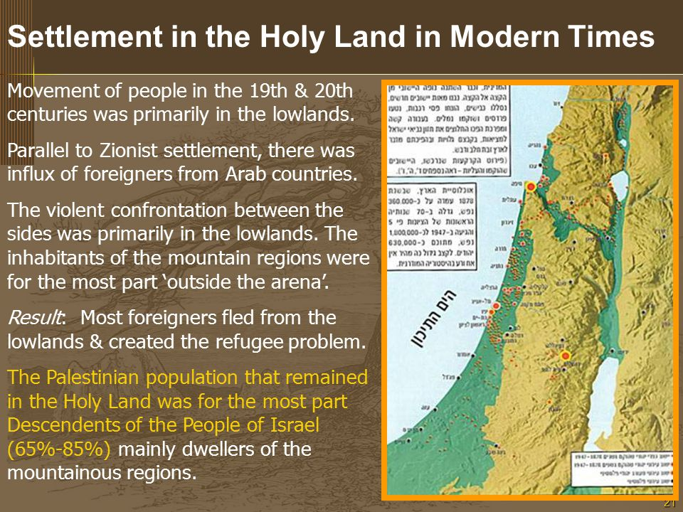 21 Settlement in the Holy Land in Modern Times Movement of people in the 19th & 20th centuries was primarily in the lowlands.