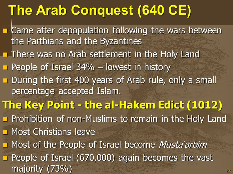 23 The Arab Conquest (640 CE) Came after depopulation following the wars between the Parthians and the Byzantines Came after depopulation following the wars between the Parthians and the Byzantines There was no Arab settlement in the Holy Land There was no Arab settlement in the Holy Land People of Israel 34% – lowest in history People of Israel 34% – lowest in history During the first 400 years of Arab rule, only a small percentage accepted Islam.