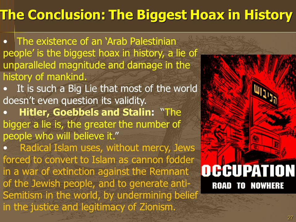27 The Conclusion: The Biggest Hoax in History The existence of an 'Arab Palestinian people' is the biggest hoax in history, a lie of unparalleled magnitude and damage in the history of mankind.