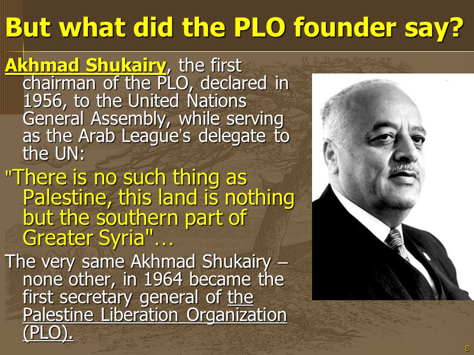 8 Akhmad Shukairy, the first chairman of the PLO, declared in 1956, to the United Nations General Assembly, while serving as the Arab League ' s delegate to the UN: There is no such thing as Palestine, this land is nothing but the southern part of Greater Syria … The very same Akhmad Shukairy – none other, in 1964 became the first secretary general of the Palestine Liberation Organization (PLO).