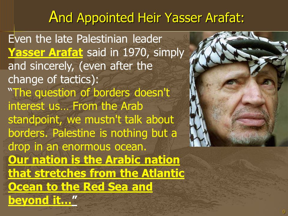 9 A nd Appointed Heir Yasser Arafat: Even the late Palestinian leader Yasser Arafat said in 1970, simply and sincerely, (even after the change of tactics): The question of borders doesn t interest us… From the Arab standpoint, we mustn t talk about borders.
