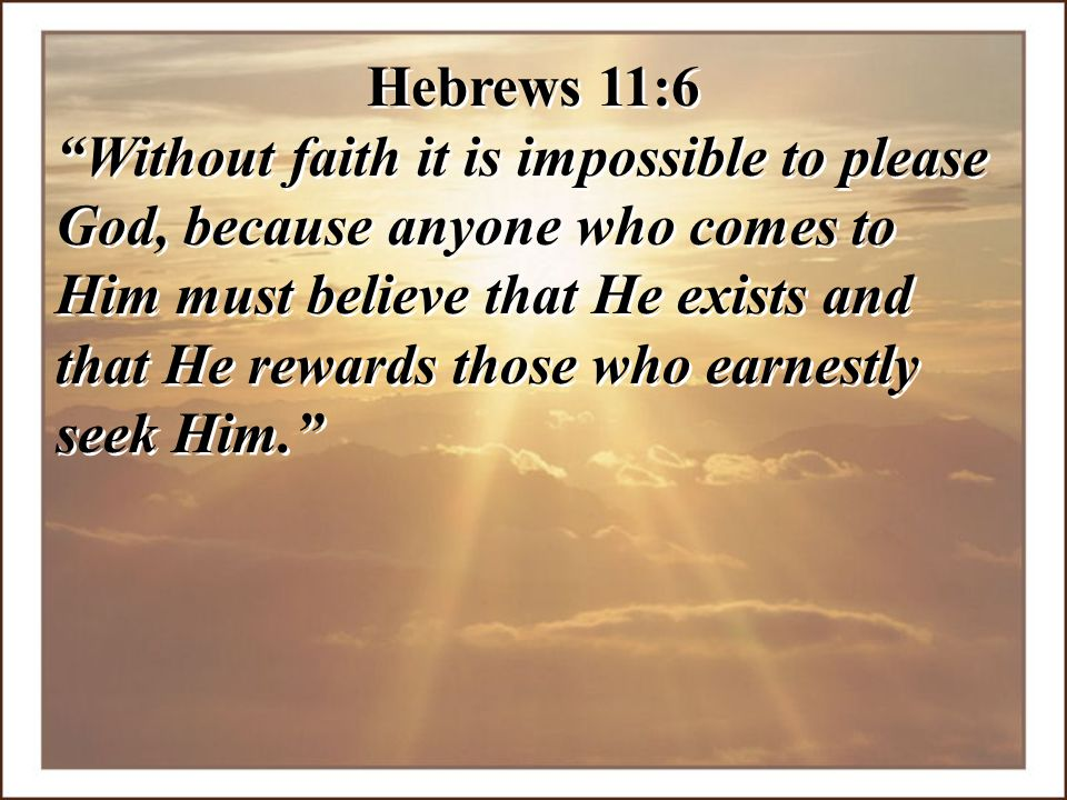 """Hebrews 11:6 """"Without faith it is impossible to please God, because anyone who comes to Him must believe that He exists and that He rewards those who"""