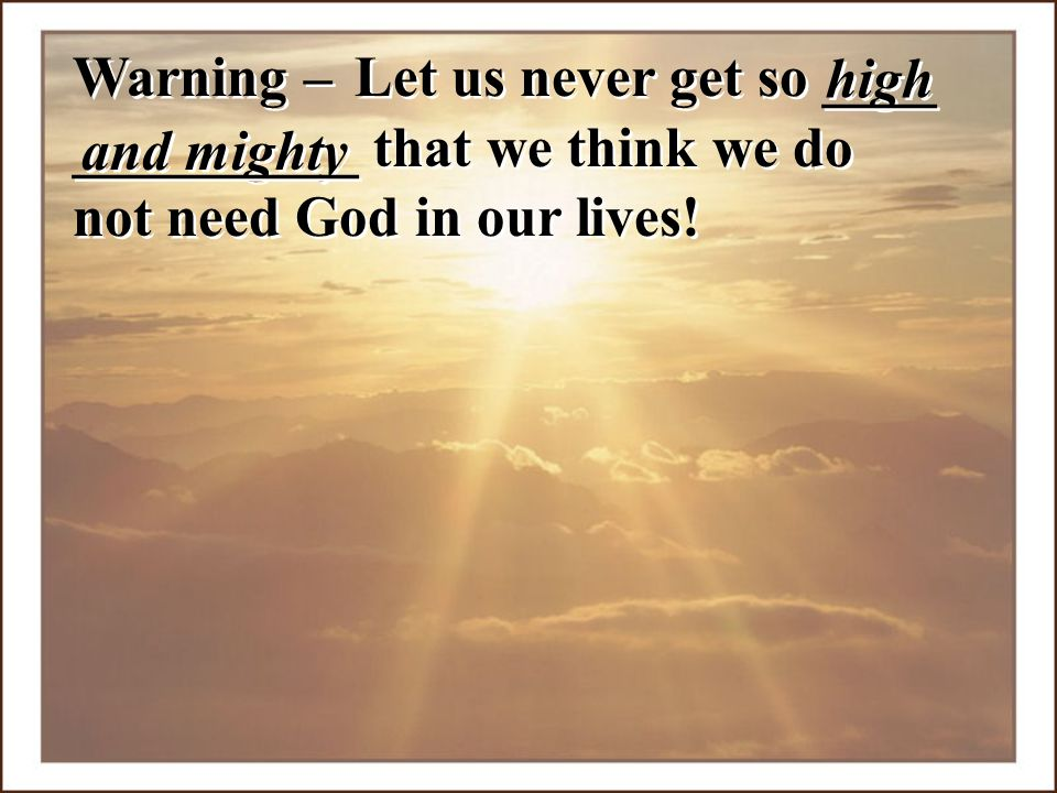Warning – and mighty high __________ that we think we do not need God in our lives! Let us never get so ____