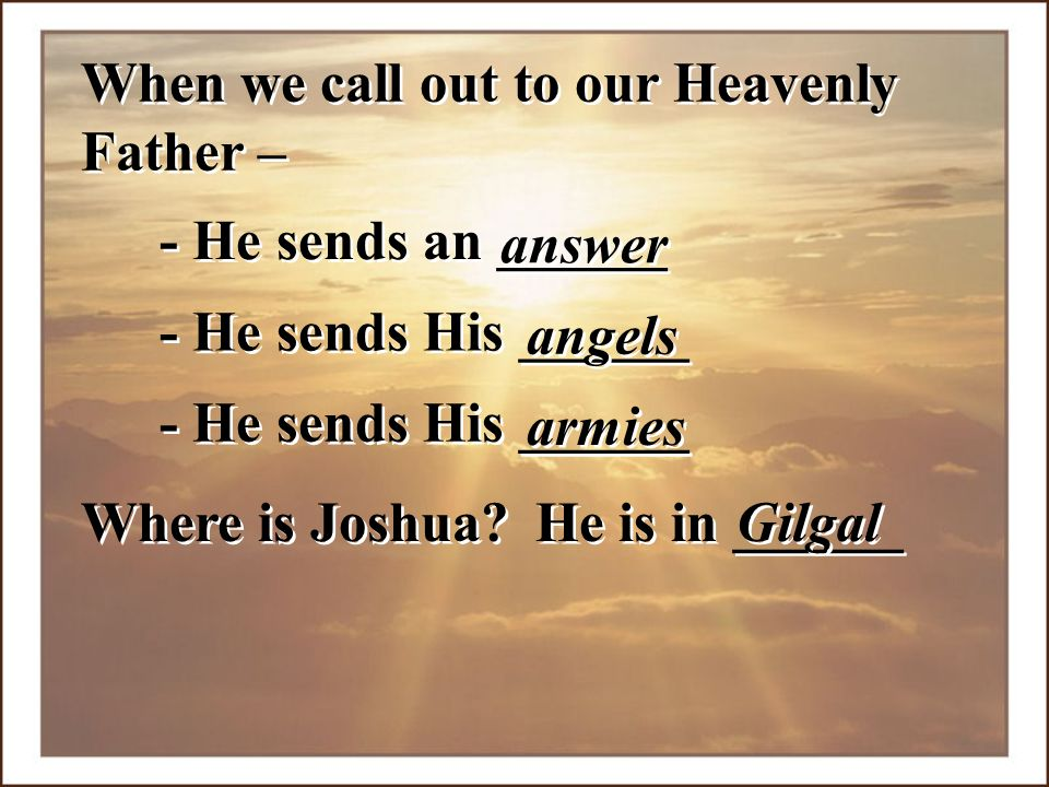 - He sends an ______ When we call out to our Heavenly Father – answer - He sends His ______ angels - He sends His ______ armies Where is Joshua? He is