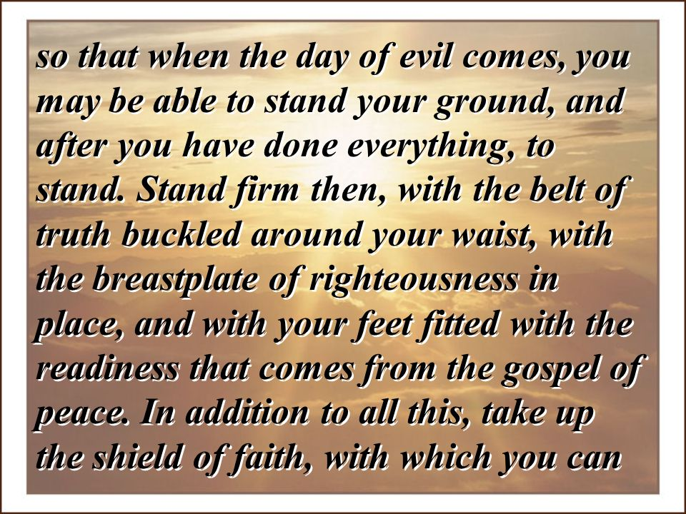 so that when the day of evil comes, you may be able to stand your ground, and after you have done everything, to stand. Stand firm then, with the belt