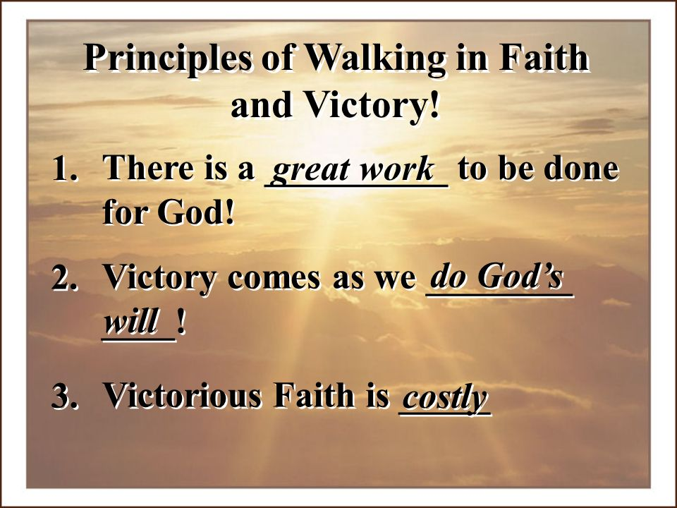 Victory comes as we ________ ____! Victory comes as we ________ ____! Principles of Walking in Faith and Victory! 1. great work There is a __________
