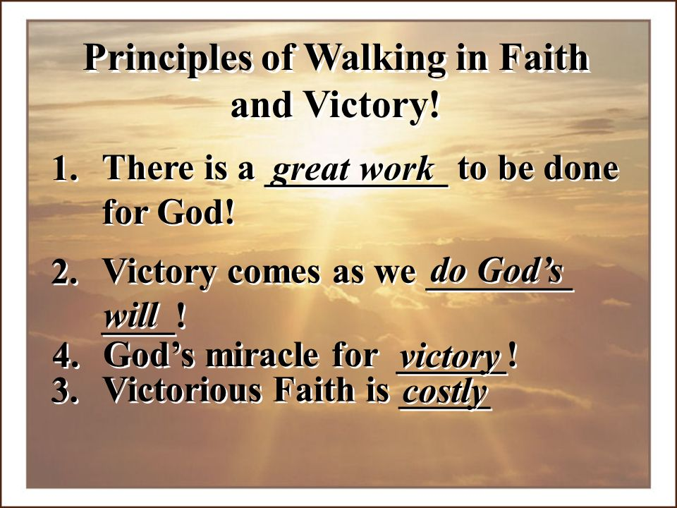 4. Victory comes as we ________ ____! Victory comes as we ________ ____! 2. do God's will Victorious Faith is _____ 3. costly Principles of Walking in