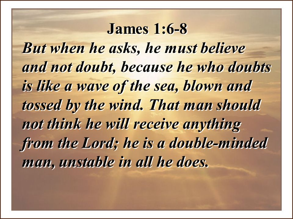 James 1:6-8 But when he asks, he must believe and not doubt, because he who doubts is like a wave of the sea, blown and tossed by the wind. That man s