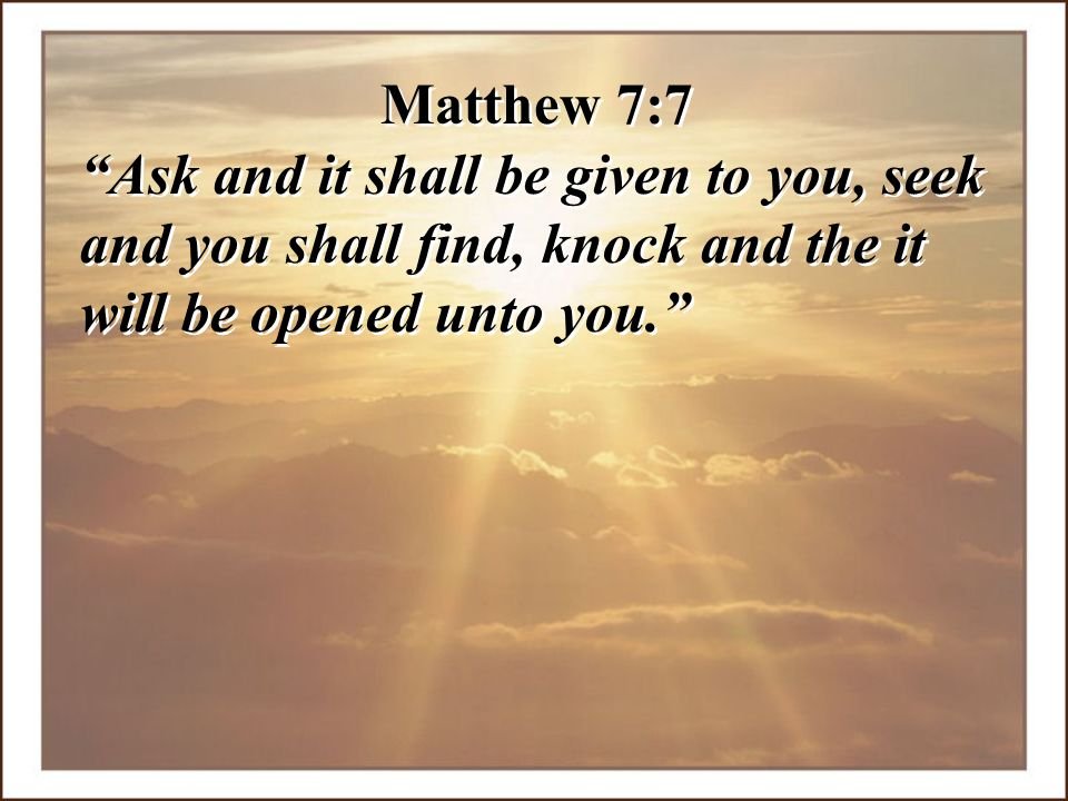 """Matthew 7:7 """"Ask and it shall be given to you, seek and you shall find, knock and the it will be opened unto you."""" Matthew 7:7 """"Ask and it shall be gi"""