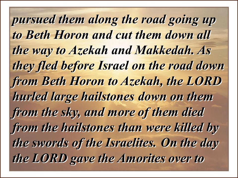 pursued them along the road going up to Beth Horon and cut them down all the way to Azekah and Makkedah. As they fled before Israel on the road down f