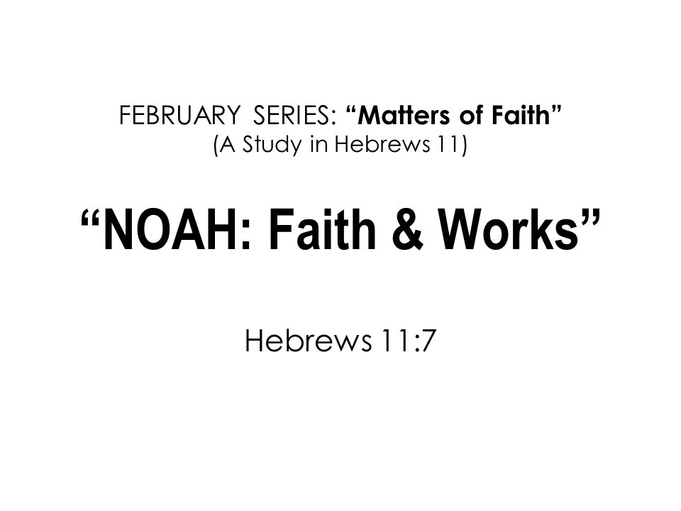 FEBRUARY SERIES: Matters of Faith (A Study in Hebrews 11) NOAH: Faith & Works Hebrews 11:7